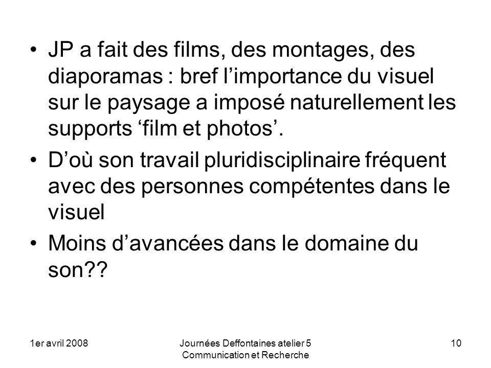 1er avril 2008Journées Deffontaines atelier 5 Communication et Recherche 10 JP a fait des films, des montages, des diaporamas : bref limportance du visuel sur le paysage a imposé naturellement les supports film et photos.