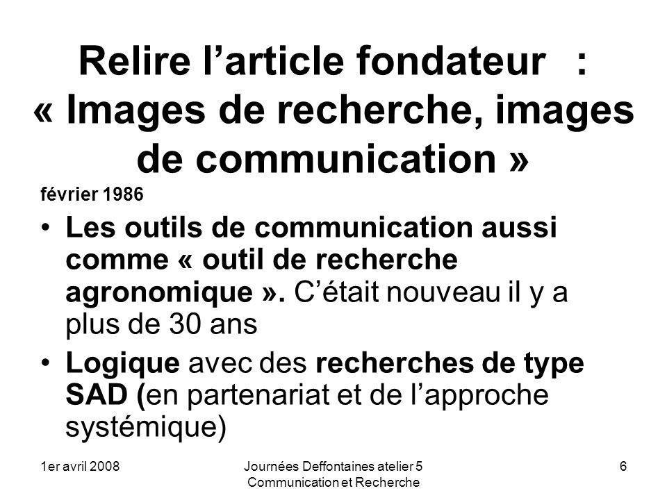 1er avril 2008Journées Deffontaines atelier 5 Communication et Recherche 6 Relire larticle fondateur : « Images de recherche, images de communication » février 1986 Les outils de communication aussi comme « outil de recherche agronomique ».