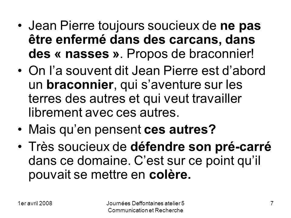1er avril 2008Journées Deffontaines atelier 5 Communication et Recherche 8 Jean Pierre était conscient de la question de la confusion entre explication et justification, comprendre ce nest pas en faire lapologie (la recherche en Corse).