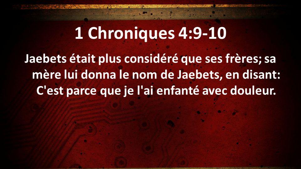1 Chroniques 4:9-10 Jaebets était plus considéré que ses frères; sa mère lui donna le nom de Jaebets, en disant: C'est parce que je l'ai enfanté avec