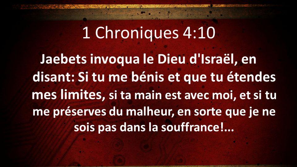 1 Chroniques 4:10 Jaebets invoqua le Dieu d'Israël, en disant: Si tu me bénis et que tu étendes mes limites, si ta main est avec moi, et si tu me prés