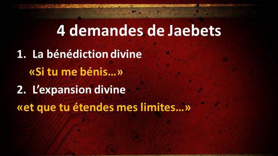 4 demandes de Jaebets 1.La bénédiction divine «Si tu me bénis…» 2.Lexpansion divine «et que tu étendes mes limites…»