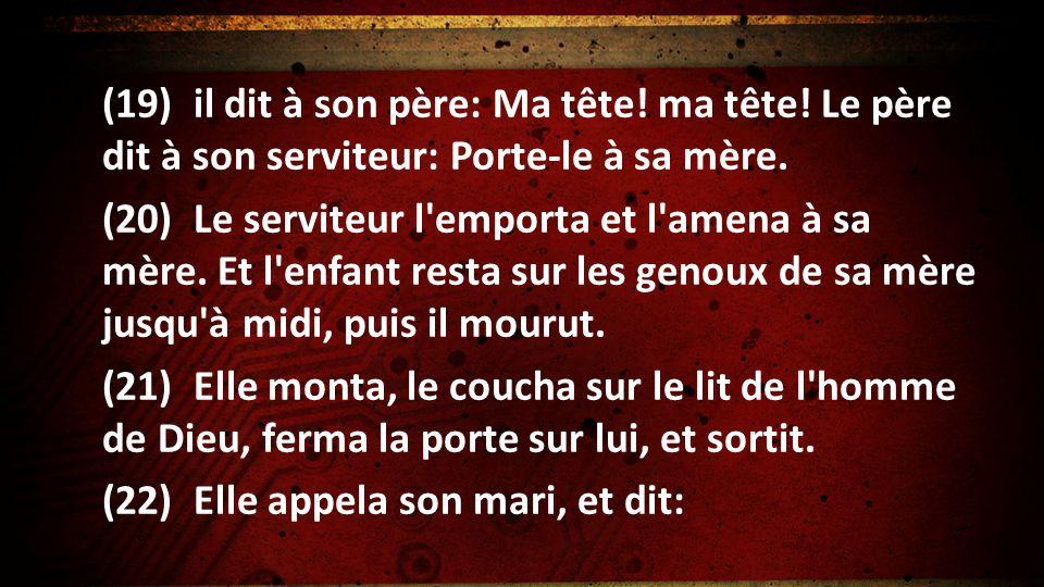 (19) il dit à son père: Ma tête! ma tête! Le père dit à son serviteur: Porte-le à sa mère. (20) Le serviteur l'emporta et l'amena à sa mère. Et l'enfa