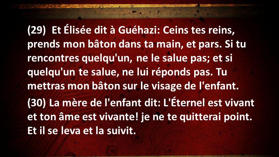 (29) Et Élisée dit à Guéhazi: Ceins tes reins, prends mon bâton dans ta main, et pars. Si tu rencontres quelqu'un, ne le salue pas; et si quelqu'un te