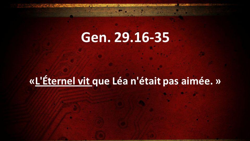 Gen. 29.16-35 «L'Éternel vit que Léa n'était pas aimée. »