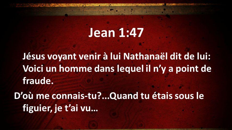 Jean 1:47 Jésus voyant venir à lui Nathanaël dit de lui: Voici un homme dans lequel il ny a point de fraude. Doù me connais-tu?...Quand tu étais sous