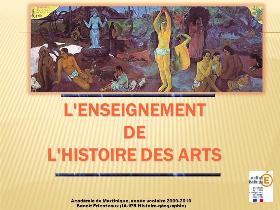 L ENSEIGNEMENT DE L HISTOIRE DES ARTS Académie de Martinique, année scolaire 2009-2010 Benoît Fricoteaux (IA-IPR Histoire-géographie)