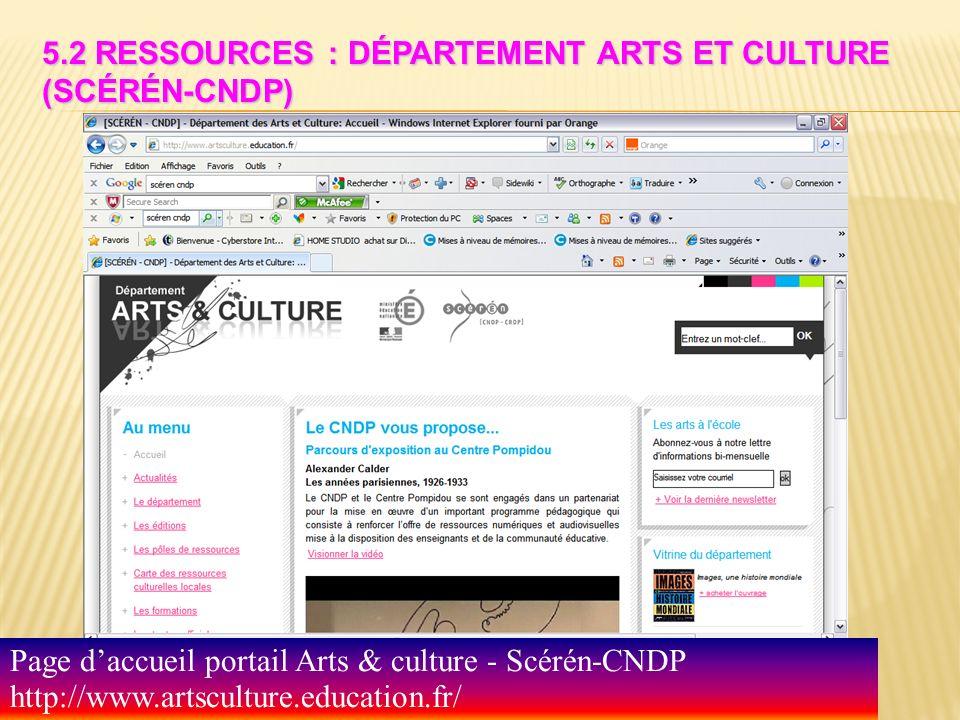 5.2 RESSOURCES : DÉPARTEMENT ARTS ET CULTURE (SCÉRÉN-CNDP) Page daccueil portail Arts & culture - Scérén-CNDP http://www.artsculture.education.fr/