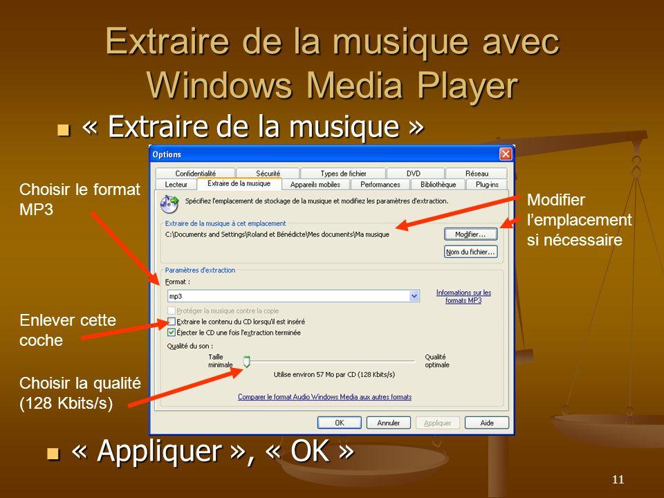 11 Extraire de la musique avec Windows Media Player « Appliquer », « OK » « Appliquer », « OK » Modifier lemplacement si nécessaire Choisir le format MP3 Enlever cette coche Choisir la qualité (128 Kbits/s) « Extraire de la musique » « Extraire de la musique »
