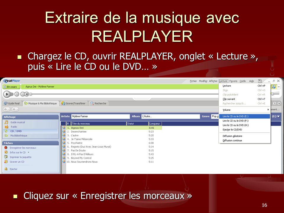 16 Extraire de la musique avec REALPLAYER Chargez le CD, ouvrir REALPLAYER, onglet « Lecture », puis « Lire le CD ou le DVD… » Chargez le CD, ouvrir REALPLAYER, onglet « Lecture », puis « Lire le CD ou le DVD… » Cliquez sur « Enregistrer les morceaux » Cliquez sur « Enregistrer les morceaux »