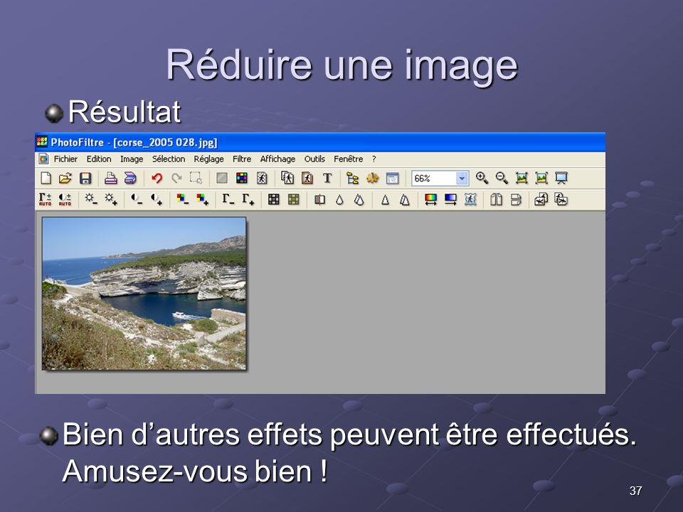 37 Réduire une image Résultat Bien dautres effets peuvent être effectués. Amusez-vous bien !