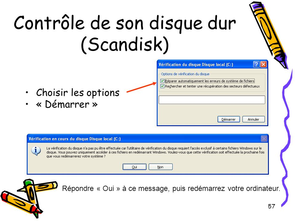 57 Contrôle de son disque dur (Scandisk) Choisir les options « Démarrer » Répondre « Oui » à ce message, puis redémarrez votre ordinateur.