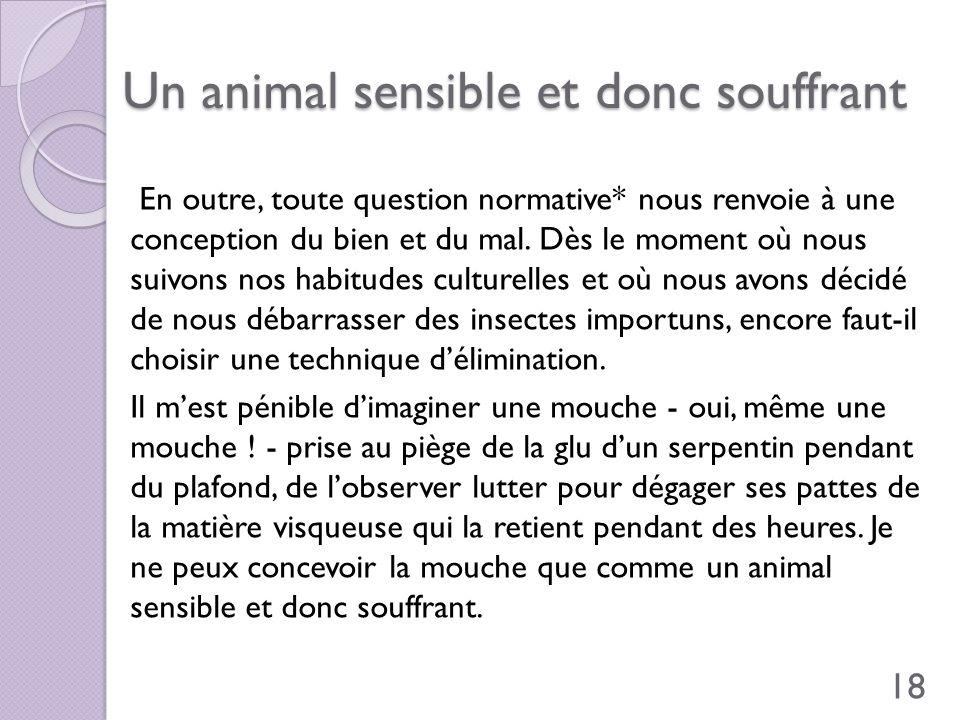 Un animal sensible et donc souffrant En outre, toute question normative* nous renvoie à une conception du bien et du mal. Dès le moment où nous suivon