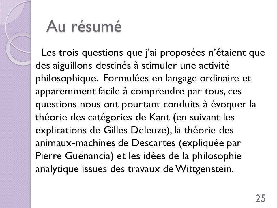 Au résumé Les trois questions que jai proposées nétaient que des aiguillons destinés à stimuler une activité philosophique. Formulées en langage ordin