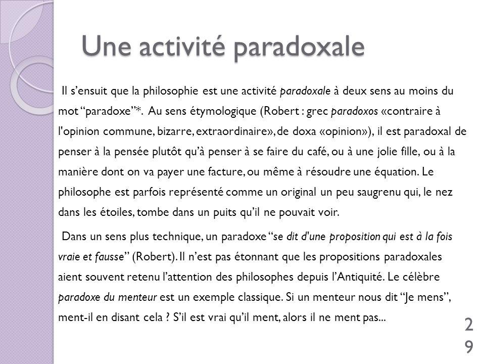 Une activité paradoxale Il sensuit que la philosophie est une activité paradoxale à deux sens au moins du mot paradoxe*. Au sens étymologique (Robert