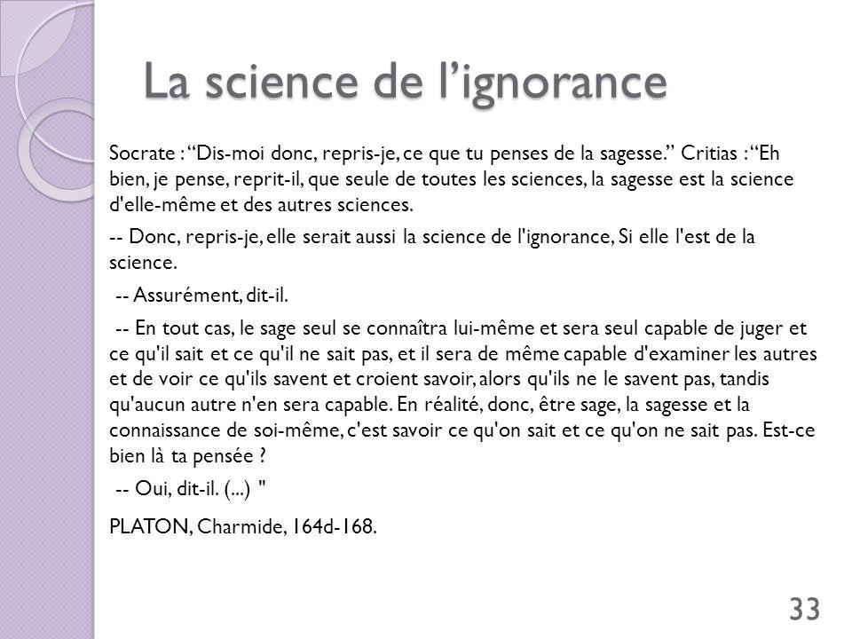 La science de lignorance Socrate : Dis-moi donc, repris-je, ce que tu penses de la sagesse. Critias : Eh bien, je pense, reprit-il, que seule de toute