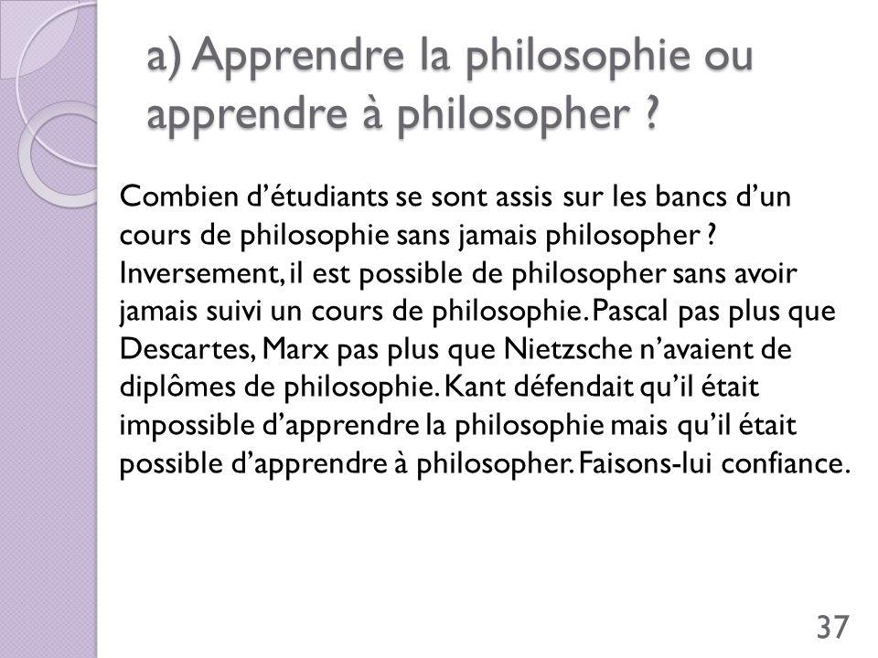 a) Apprendre la philosophie ou apprendre à philosopher ? Combien détudiants se sont assis sur les bancs dun cours de philosophie sans jamais philosoph
