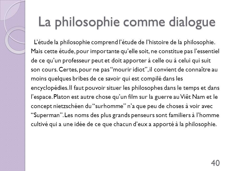 La philosophie comme dialogue Létude la philosophie comprend létude de lhistoire de la philosophie. Mais cette étude, pour importante quelle soit, ne