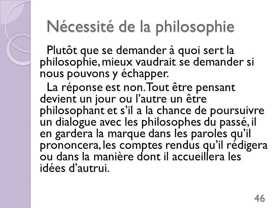 Nécessité de la philosophie Plutôt que se demander à quoi sert la philosophie, mieux vaudrait se demander si nous pouvons y échapper. La réponse est n