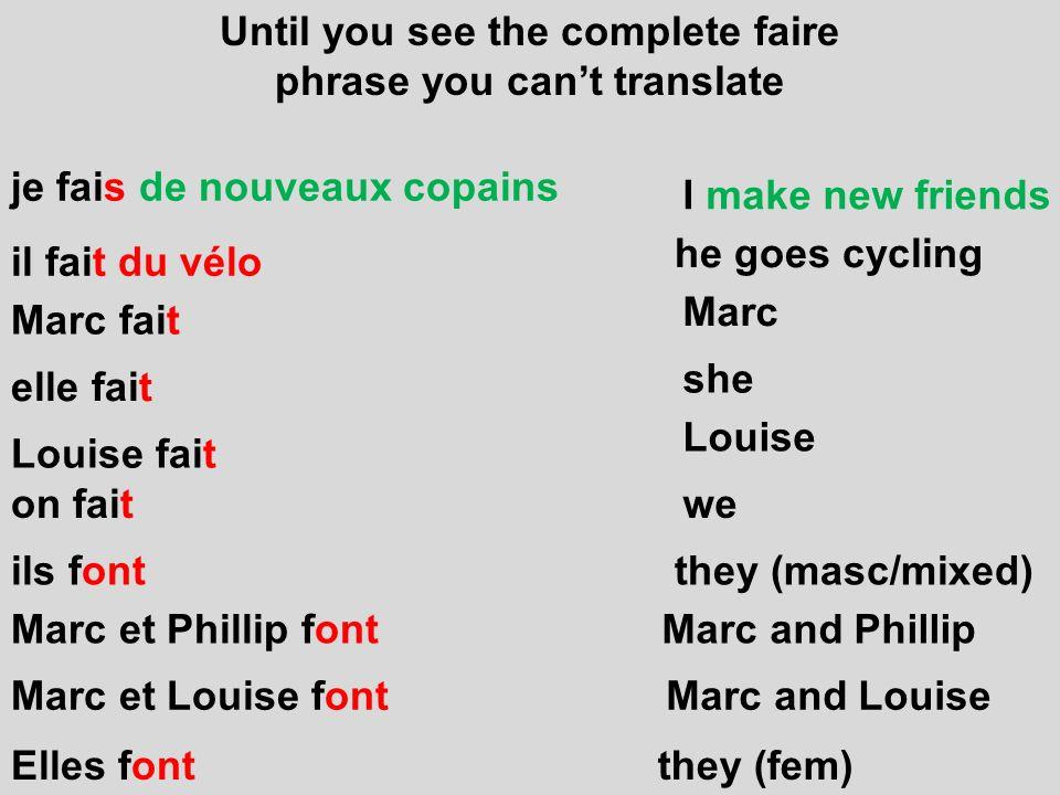 Until you see the complete faire phrase you cant translate on fait je fais de nouveaux copains il fait du vélo Marc fait elle fait Louise fait ils fon