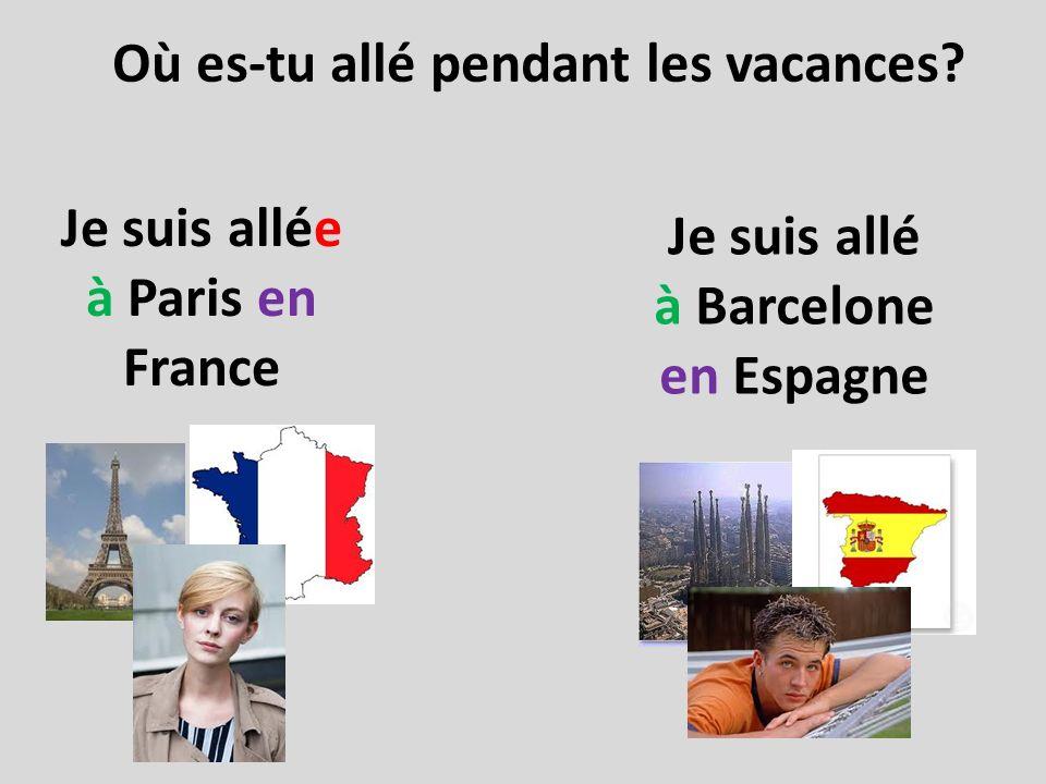 Où es-tu allé pendant les vacances? Je suis allée à Paris en France Je suis allé à Barcelone en Espagne