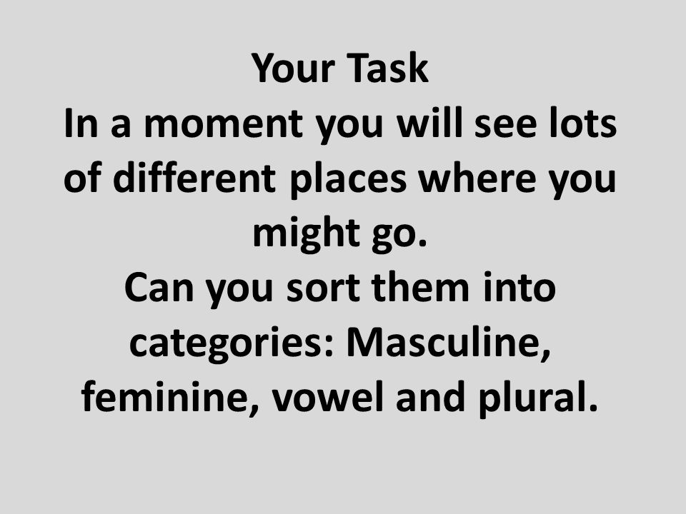 Your Task In a moment you will see lots of different places where you might go. Can you sort them into categories: Masculine, feminine, vowel and plur