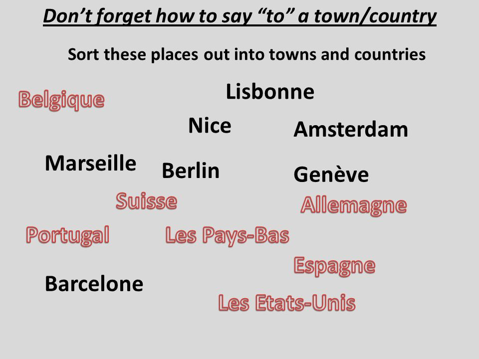 Dont forget how to say to a town/country Sort these places out into towns and countries Marseille Nice Barcelone Genève Lisbonne Amsterdam Berlin