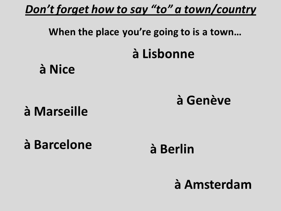 Dont forget how to say to a town/country When the place youre going to is a town… à Marseille à Nice à Barcelone à Genève à Lisbonne à Amsterdam à Ber