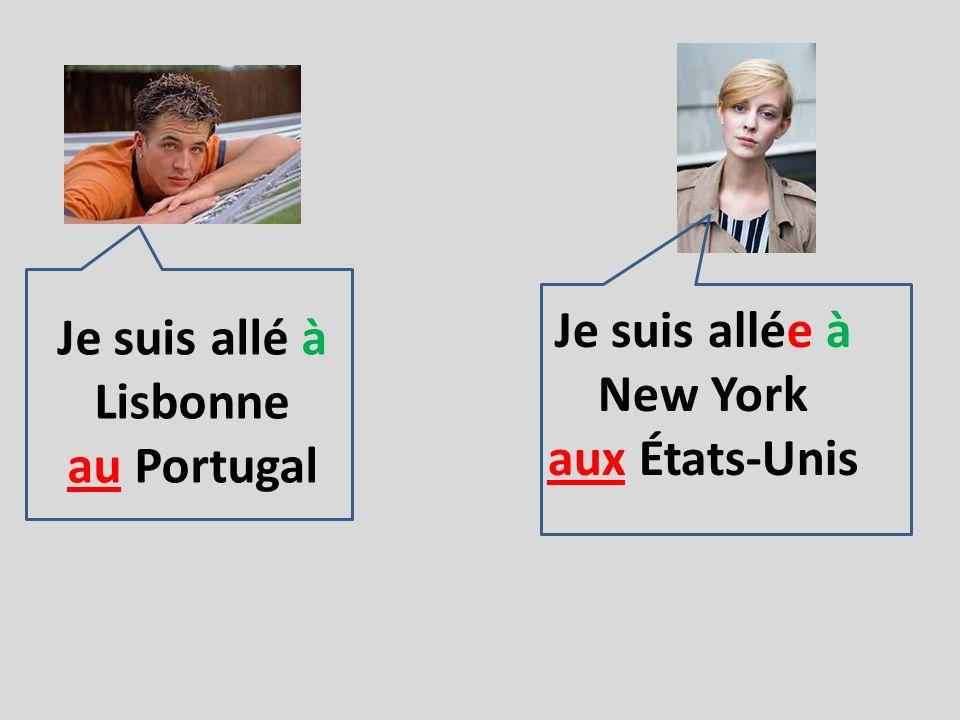 Je suis allé à Lisbonne au Portugal Je suis allée à New York aux États-Unis Il est allé à Lisbonne au Portugal Elle est allée à New York aux États-Unis
