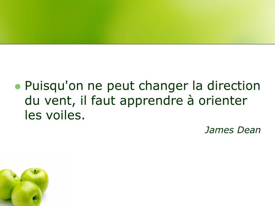 Puisqu on ne peut changer la direction du vent, il faut apprendre à orienter les voiles. James Dean