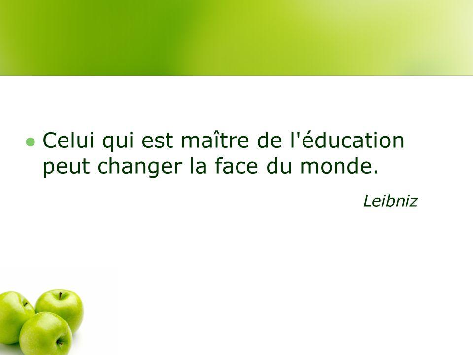 Celui qui est maître de l éducation peut changer la face du monde. Leibniz