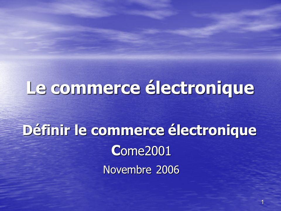 1 Le commerce électronique Définir le commerce électronique C ome2001 C ome2001 Novembre 2006 Novembre 2006