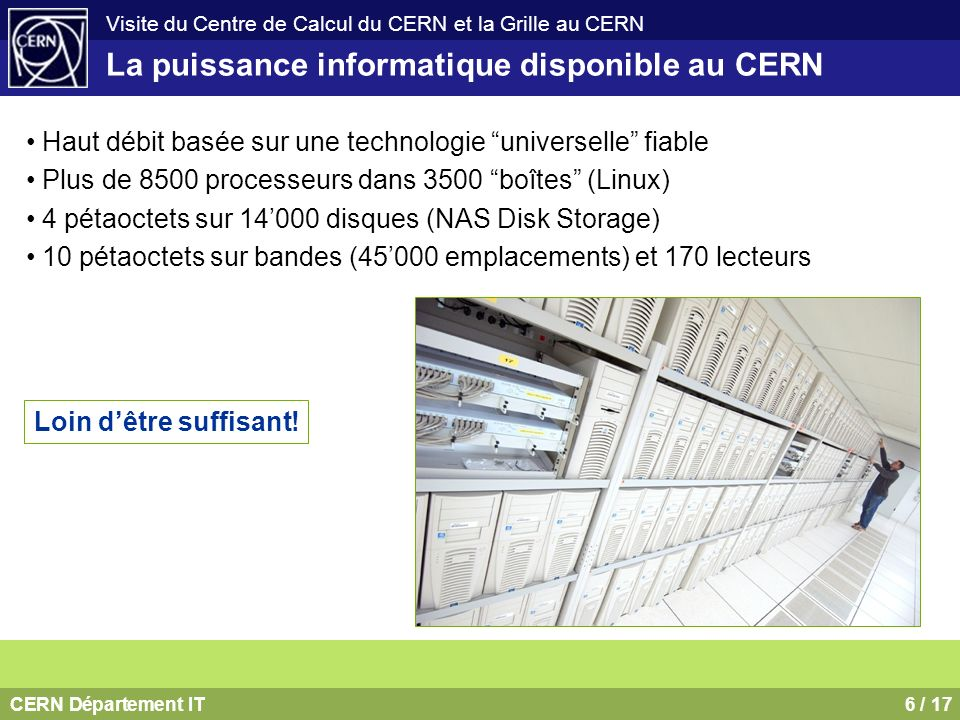 CERN Département IT7 / 17 Visite du Centre de Calcul du CERN et la Grille au CERN Problème: même en augmentant la capacité de son Centre de Calcul, le CERN ne peut fournir quune fraction des ressources nécessaires Europe: 267 instituts 4603 utilisateurs Ailleurs: 208 instituts 1632 utilisateurs Le défi informatique posé par le LHC Solution: Des centres de calcul, isolés par le passé, seront connectés, unifiant les ressources informatiques de la physique des particules à travers le monde