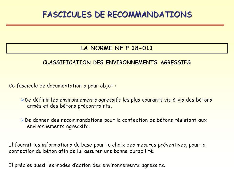 FASCICULES DE RECOMMANDATIONS DOCUMENT DE REFERENCE : fascicule de documentation P18-011 Le fascicule de documentation P 18-011 (bétons : classification des Environnements agressifs – juin 1992) fournit des recommandations complémentaires aux exigences de la norme NF EN 206-1 pour les bétons soumis à des environnements chimiques agressifs.