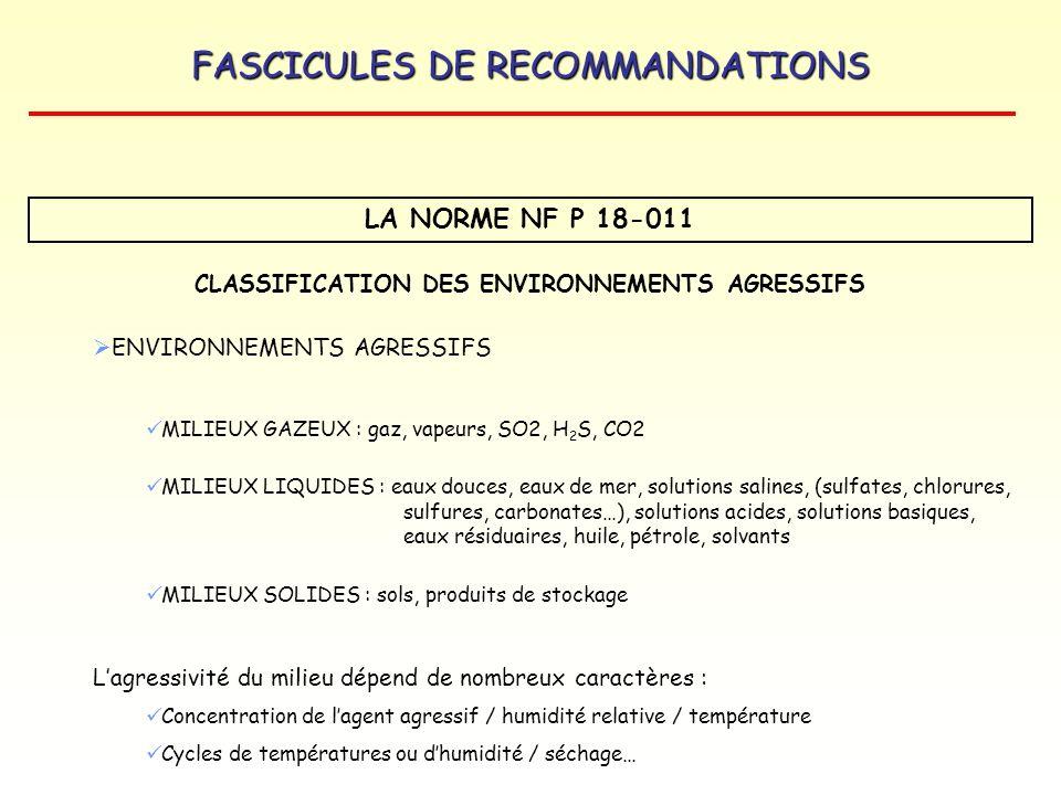FASCICULES DE RECOMMANDATIONS LA NORME NF P 18-011 CLASSIFICATION DES ENVIRONNEMENTS AGRESSIFS RECOMMANDATIONS Niveau dagressivité A1 Faiblement agressif A2 Moyennement agressif A3 Fortement agressif A4 Très fortement agressif Dosage minimal en ciment (kg/m 3 ) E/C 0,55 0,50 Type de ciment si le milieu contient des sulfates CEM I / PM CEM II / PM CEM III / A et B CEM IV / C CEM V / A et B CEM I avec C 3 A 5% Certains CEM II / A et B avec C 3 A 5 % CEM III / A et B CEM III C Ciments alumineux Idem A3 + protection supplémentaire Type de ciment si milieux acides CEM I Teneur réduite en C 3 A et C 3 S certains CEM II CEM I Teneur réduite en C 3 A et C 3 S certains CEM II, CEM V CEM III / A, B et C CEM III / A et B avec laitier 60 % CEM V / A et B avec CaO du ciment < à 50 % Idem A3 + protection supplémentaire 700 5 D 550 5 D 700 5 D Éventuellement Tableau extrait de la norme P 18-011 adapté avec la désignation des ciments de la norme NF EN 197-1.