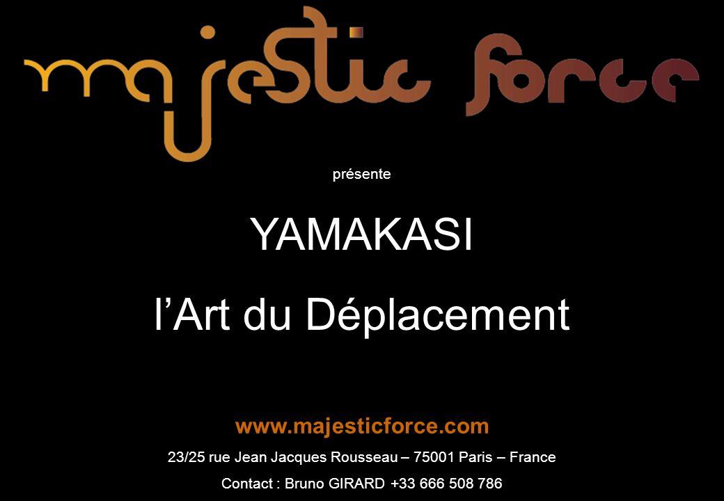 présente YAMAKASI lArt du Déplacement www.majesticforce.com 23/25 rue Jean Jacques Rousseau – 75001 Paris – France Contact : Bruno GIRARD +33 666 508 786