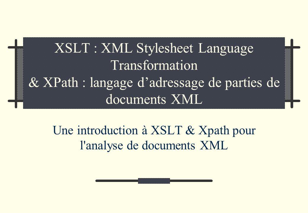 XSLT : XML Stylesheet Language Transformation & XPath : langage dadressage de parties de documents XML Une introduction à XSLT & Xpath pour l analyse de documents XML