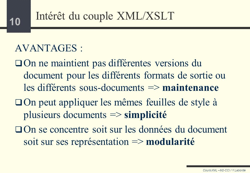 9 Cours XML –M2-CCI / Y.Laborde 9 Exemples dutilisation Mettre en forme les information d'un document XML Connaissant à l'avance la structure logique