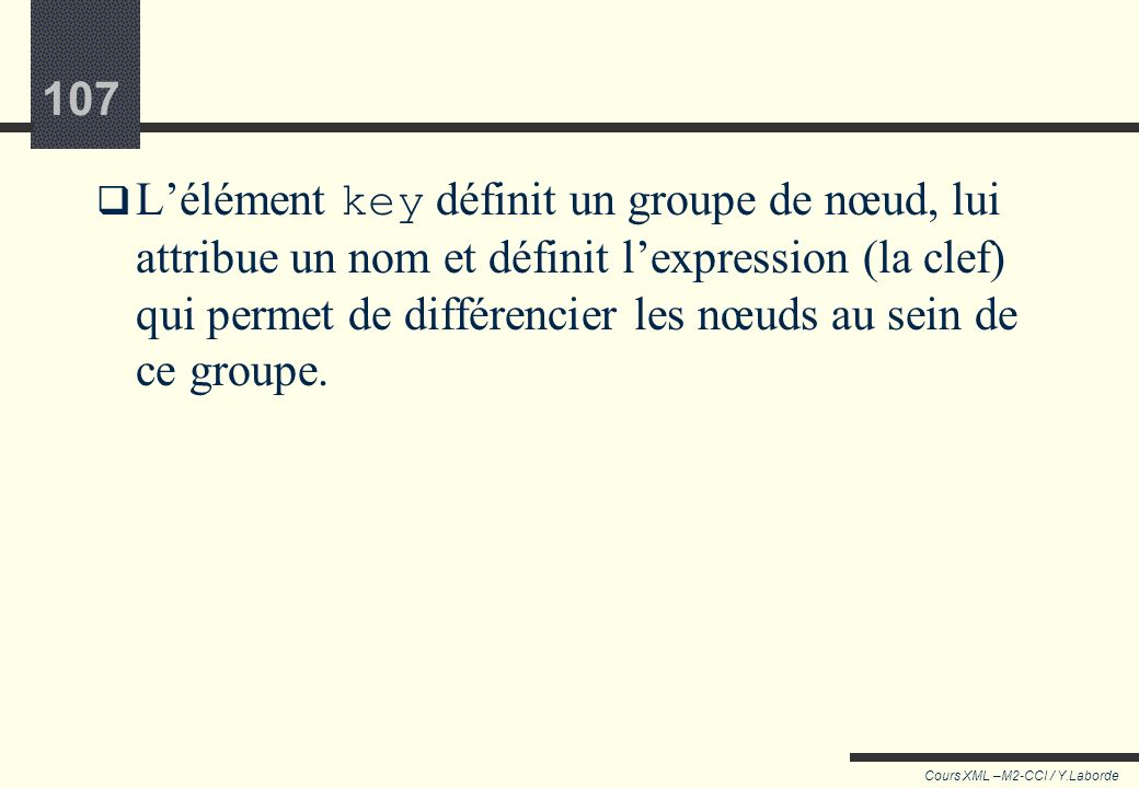 106 Cours XML –M2-CCI / Y.Laborde 106 <xsl:key name=