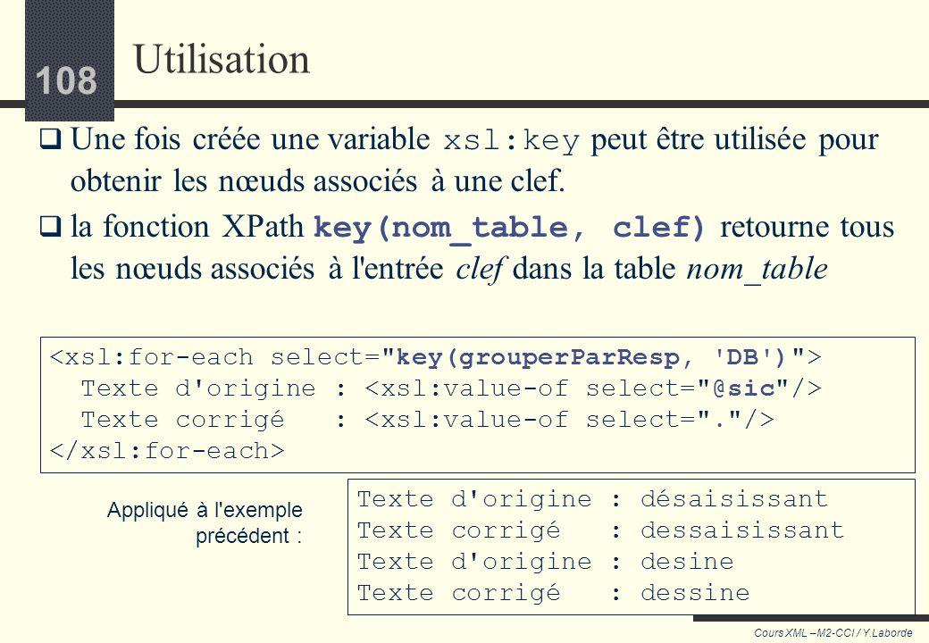 107 Cours XML –M2-CCI / Y.Laborde 107 Lélément key définit un groupe de nœud, lui attribue un nom et définit lexpression (la clef) qui permet de diffé