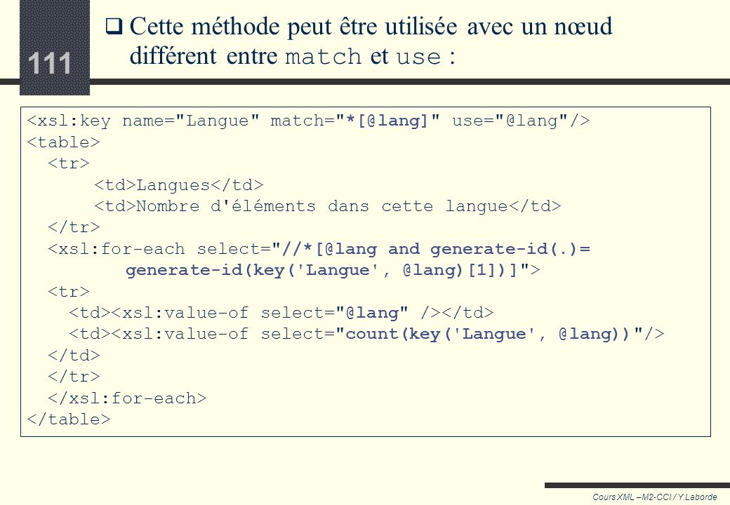 110 Cours XML –M2-CCI / Y.Laborde 110 Exemple <xsl:for-each select= //@lang[generate-id(.)= generate-id(key(Langues ,.)[1])] >...