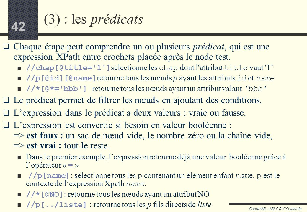 41 Cours XML –M2-CCI / Y.Laborde 41 Exemples //p/@id : retourne la valeur de lattribut id, tandis que //p[@id] : retourne tous les nœuds p qui ont un