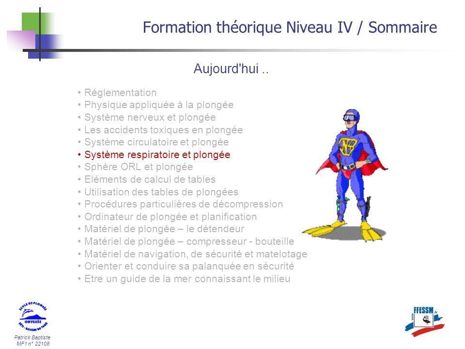 Patrick Baptiste MF1 n° 22108 Comparaison des gaz (*) Formation théorique Niveau IV / Le système respiratoire O2CO2N2 Gaz Inspiré21%0.03 %78.9 % Gaz expiré17%3.3 %79.7 % Gaz alvéolaire14%5.6 %80.4 % (*) Source : université de Rennes