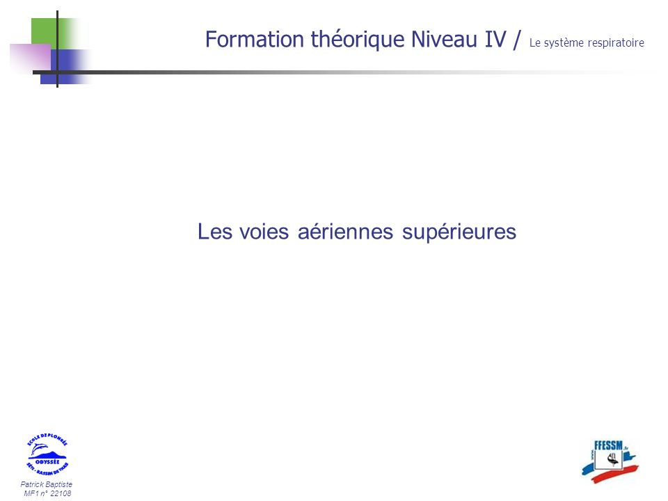 Patrick Baptiste MF1 n° 22108 Sources documentaires: - Odyssée - ILLUSTRA PACK - Encyclopédie Wikipédia - Université de Rennes - divers Formation théorique Niveau IV / Le système respiratoire