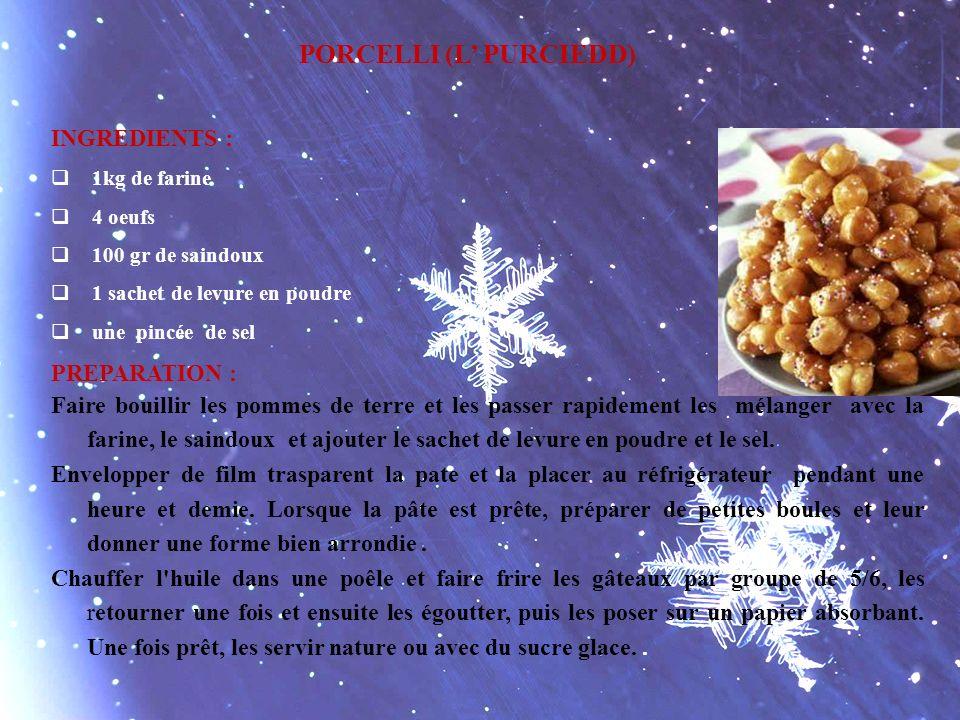 PORCELLI (L PURCIEDD) INGREDIENTS : 1kg de farine 4 oeufs 100 gr de saindoux 1 sachet de levure en poudre une pincée de sel PREPARATION : Faire bouill