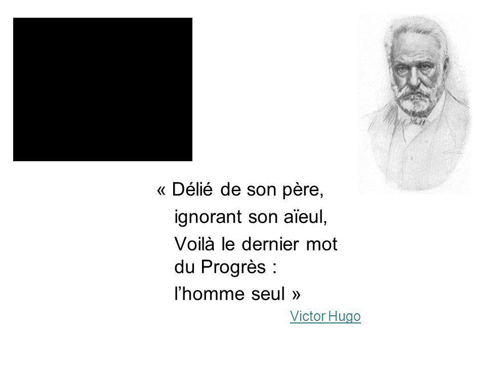 « Délié de son père, ignorant son aïeul, Voilà le dernier mot du Progrès : lhomme seul » Victor Hugo