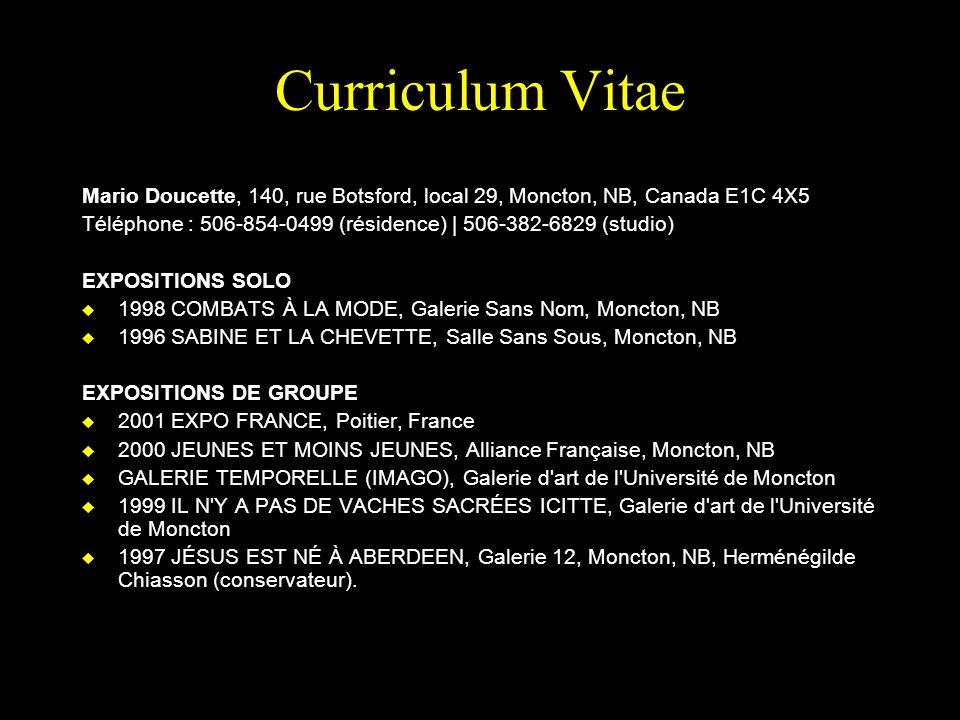 Curriculum Vitae Mario Doucette, 140, rue Botsford, local 29, Moncton, NB, Canada E1C 4X5 Téléphone : 506-854-0499 (résidence) | 506-382-6829 (studio) EXPOSITIONS SOLO u 1998 COMBATS À LA MODE, Galerie Sans Nom, Moncton, NB u 1996 SABINE ET LA CHEVETTE, Salle Sans Sous, Moncton, NB EXPOSITIONS DE GROUPE u 2001 EXPO FRANCE, Poitier, France u 2000 JEUNES ET MOINS JEUNES, Alliance Française, Moncton, NB u GALERIE TEMPORELLE (IMAGO), Galerie d art de l Université de Moncton u 1999 IL N Y A PAS DE VACHES SACRÉES ICITTE, Galerie d art de l Université de Moncton u 1997 JÉSUS EST NÉ À ABERDEEN, Galerie 12, Moncton, NB, Herménégilde Chiasson (conservateur).