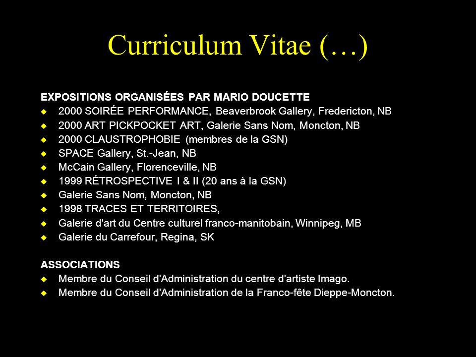 Curriculum Vitae (…) EXPOSITIONS ORGANISÉES PAR MARIO DOUCETTE u 2000 SOIRÉE PERFORMANCE, Beaverbrook Gallery, Fredericton, NB u 2000 ART PICKPOCKET ART, Galerie Sans Nom, Moncton, NB u 2000 CLAUSTROPHOBIE (membres de la GSN) u SPACE Gallery, St.-Jean, NB u McCain Gallery, Florenceville, NB u 1999 RÉTROSPECTIVE I & II (20 ans à la GSN) u Galerie Sans Nom, Moncton, NB u 1998 TRACES ET TERRITOIRES, u Galerie d art du Centre culturel franco-manitobain, Winnipeg, MB u Galerie du Carrefour, Regina, SK ASSOCIATIONS u Membre du Conseil d Administration du centre d artiste Imago.