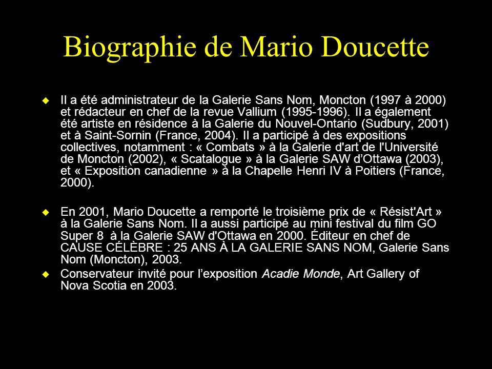 Biographie de Mario Doucette u Il a été administrateur de la Galerie Sans Nom, Moncton (1997 à 2000) et rédacteur en chef de la revue Vallium (1995-1996).