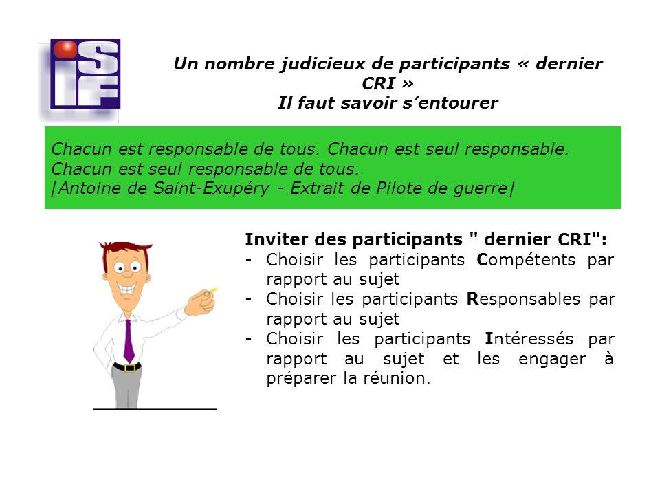 Un nombre judicieux de participants « dernier CRI » Il faut savoir sentourer Inviter des participants dernier CRI : -Choisir les participants Compétents par rapport au sujet -Choisir les participants Responsables par rapport au sujet -Choisir les participants Intéressés par rapport au sujet et les engager à préparer la réunion.